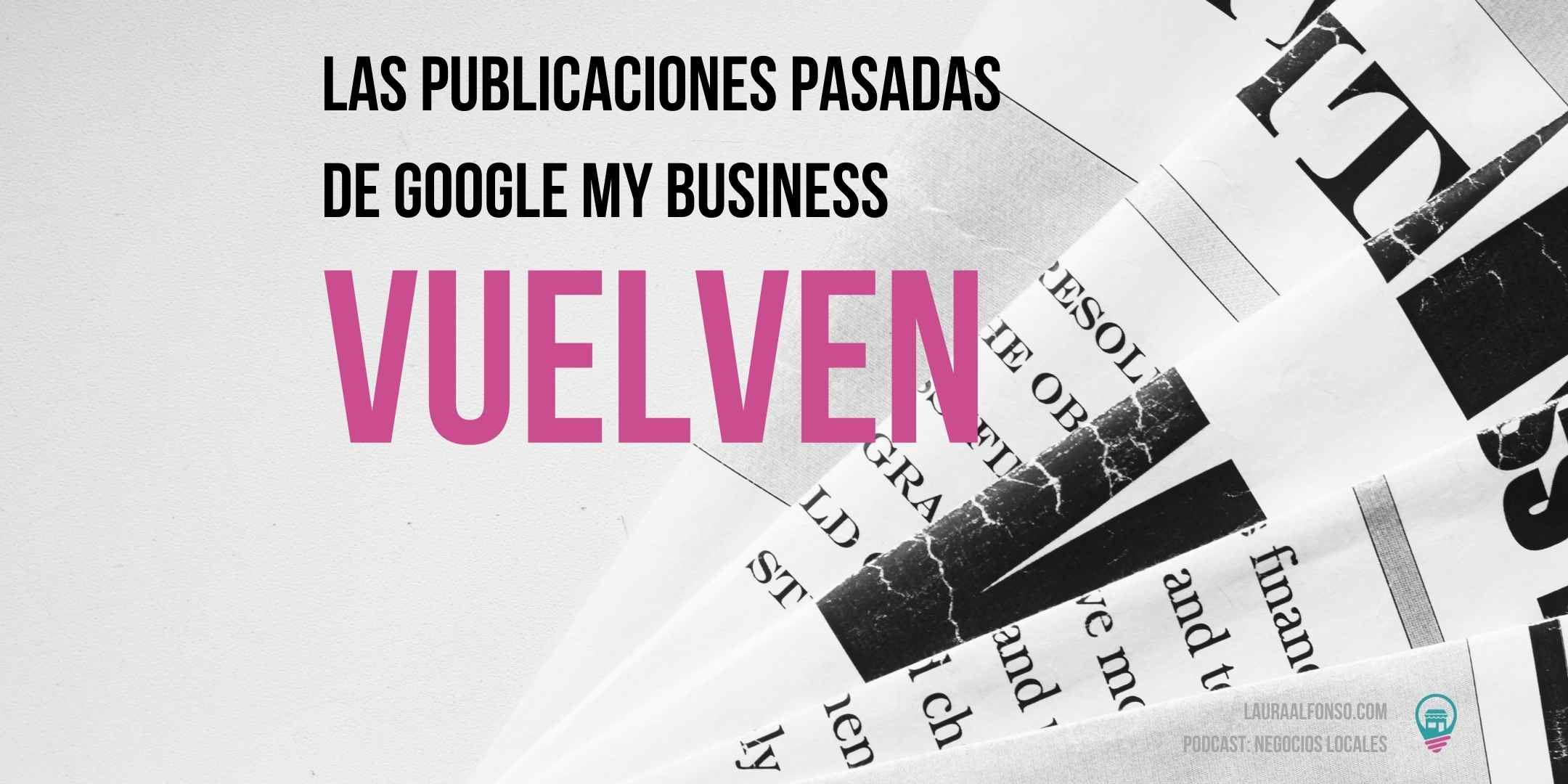 Las publicaciones antiuguas de Google My Business reaparecen
